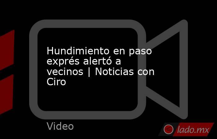 Hundimiento en paso exprés alertó a vecinos | Noticias con Ciro. Noticias en tiempo real