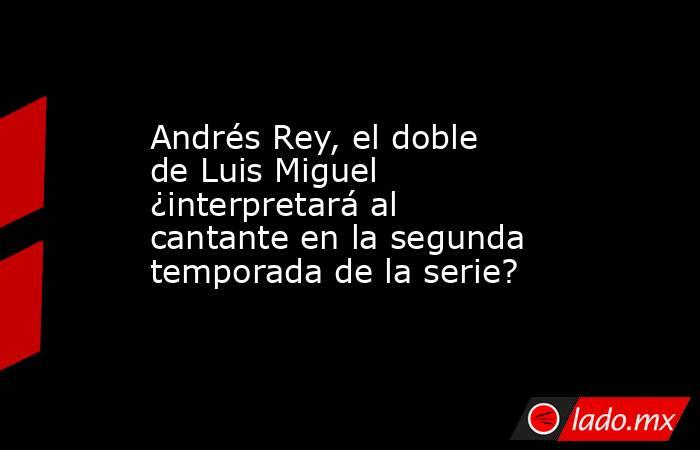 Andrés Rey, el doble de Luis Miguel ¿interpretará al cantante en la segunda temporada de la serie?. Noticias en tiempo real