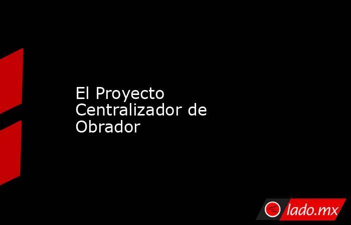 El Proyecto Centralizador de Obrador. Noticias en tiempo real