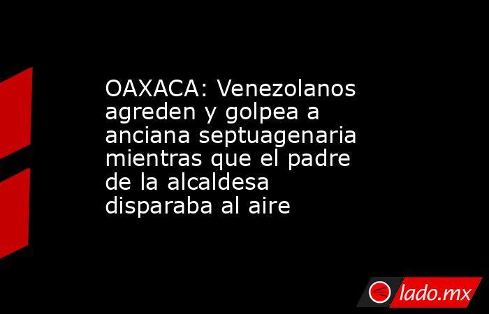 OAXACA: Venezolanos agreden y golpea a anciana septuagenaria mientras que el padre de la alcaldesa disparaba al aire. Noticias en tiempo real