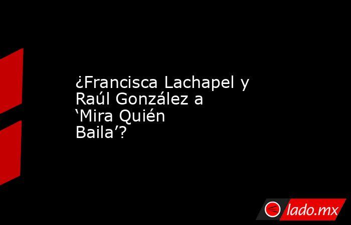 ¿Francisca Lachapel y Raúl González a 'Mira Quién Baila'?. Noticias en tiempo real