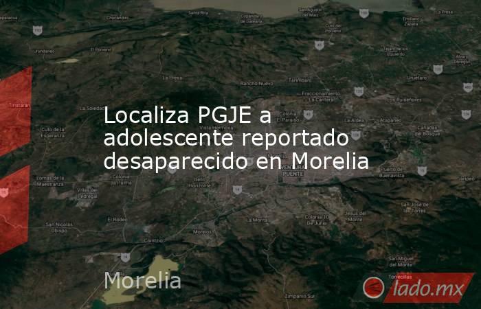 Localiza PGJE a adolescente reportado desaparecido en Morelia. Noticias en tiempo real