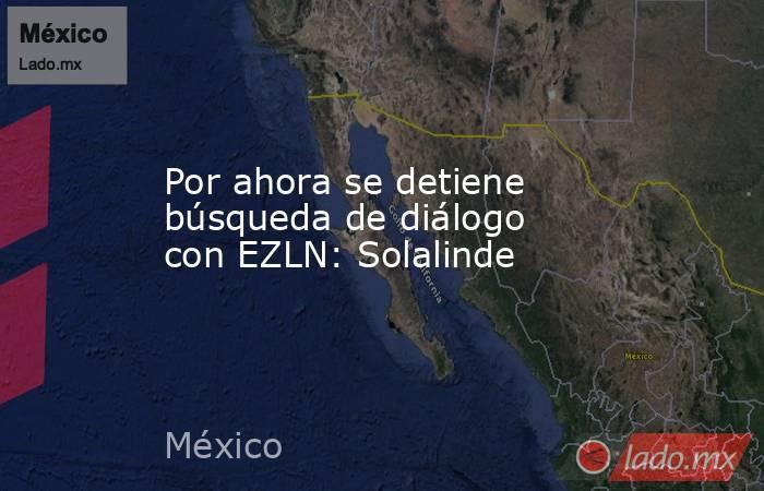 Por ahora se detiene búsqueda de diálogo con EZLN: Solalinde. Noticias en tiempo real