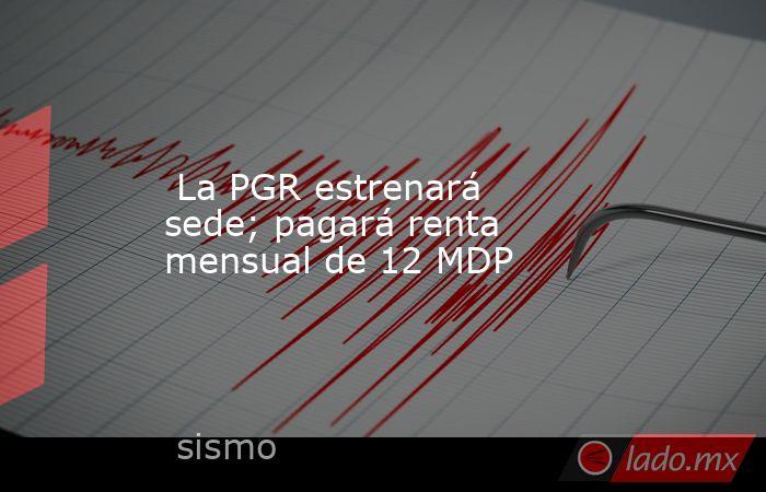 La PGR estrenará sede; pagará renta mensual de 12 MDP. Noticias en tiempo real