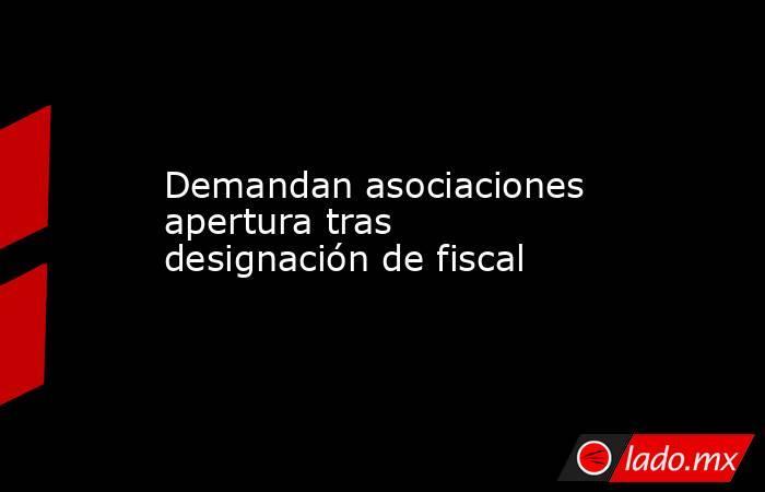 Demandan asociaciones apertura tras designación de fiscal. Noticias en tiempo real