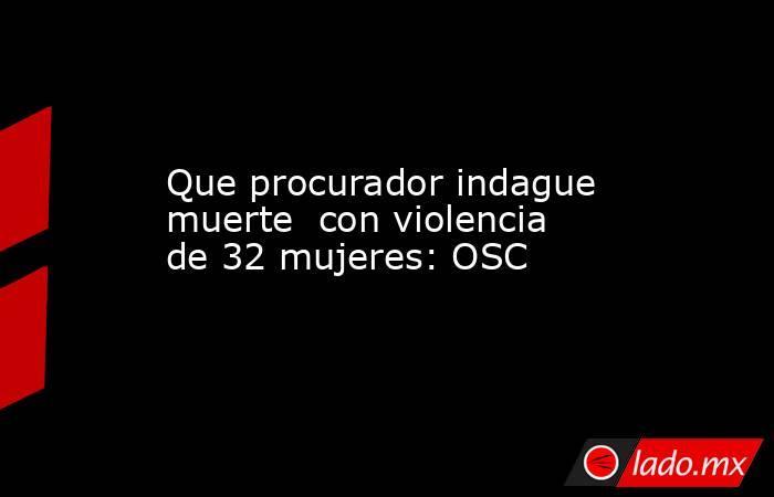 Que procurador indague muerte  con violencia de 32 mujeres: OSC. Noticias en tiempo real