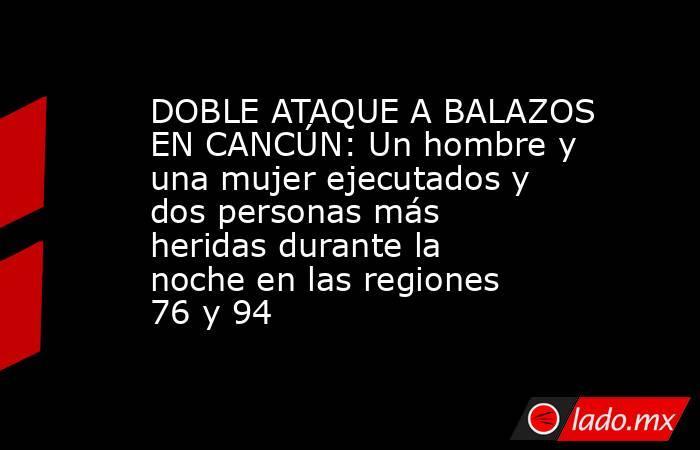 DOBLE ATAQUE A BALAZOS EN CANCÚN: Un hombre y una mujer ejecutados y dos personas más heridas durante la noche en las regiones 76 y 94. Noticias en tiempo real