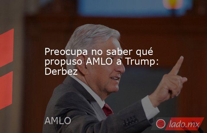 Preocupa no saber qué propuso AMLO a Trump: Derbez. Noticias en tiempo real