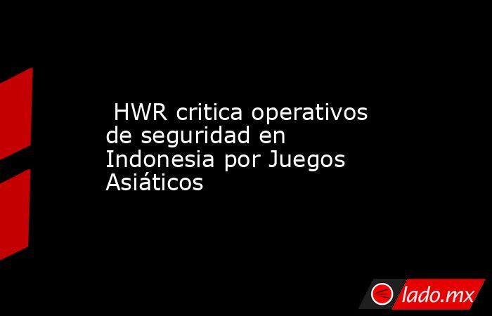 HWR critica operativos de seguridad en Indonesia por Juegos Asiáticos. Noticias en tiempo real
