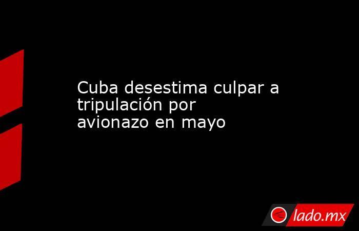 Cuba desestima culpar a tripulación por avionazo en mayo. Noticias en tiempo real