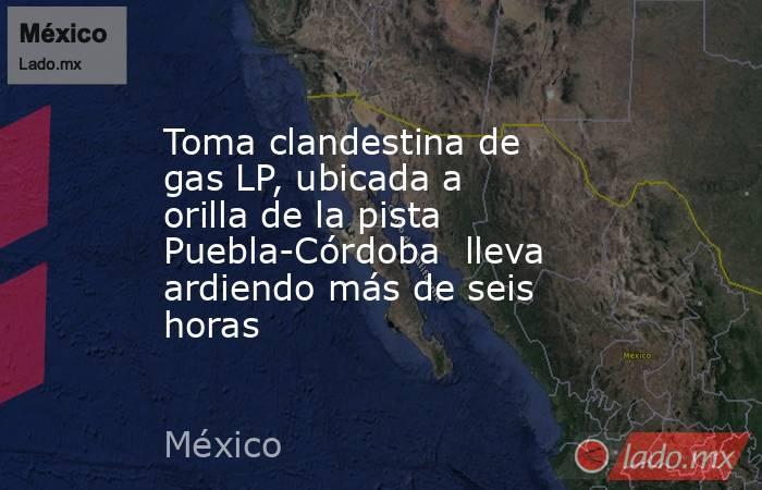 Toma clandestina de gas LP, ubicada a orilla de la pista Puebla-Córdoba lleva ardiendo más de seis horas. Noticias en tiempo real