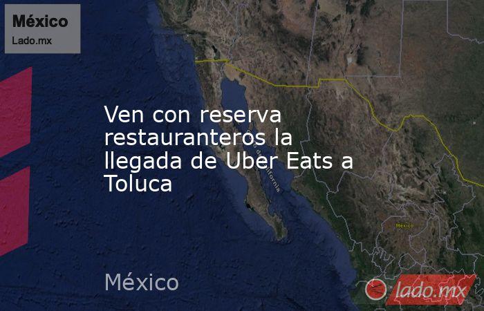Ven con reserva restauranteros la llegada de Uber Eats a Toluca. Noticias en tiempo real