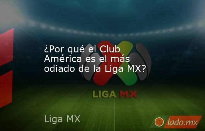 ¿Por qué el Club América es el más odiado de la Liga MX?. Noticias en tiempo real