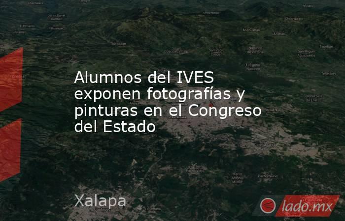 Alumnos del IVES exponen fotografías y pinturas en el Congreso del Estado. Noticias en tiempo real