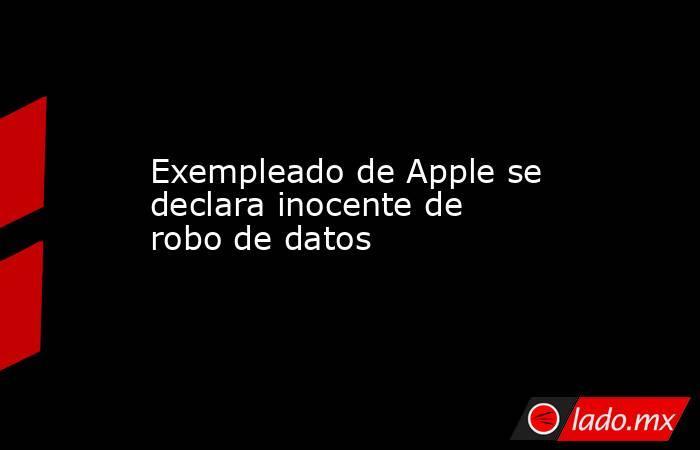 Exempleado de Apple se declara inocente de robo de datos. Noticias en tiempo real