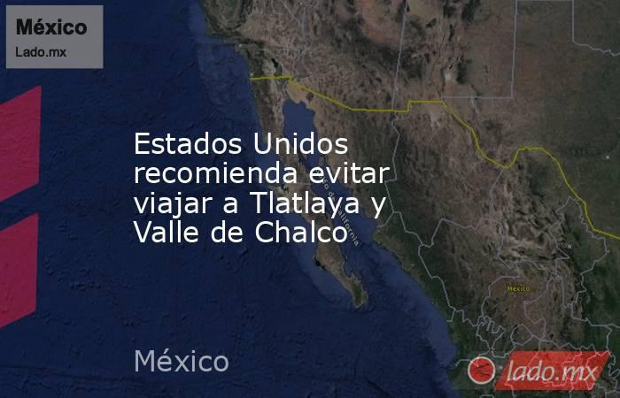 Estados Unidos recomienda evitar viajar a Tlatlaya y Valle de Chalco. Noticias en tiempo real