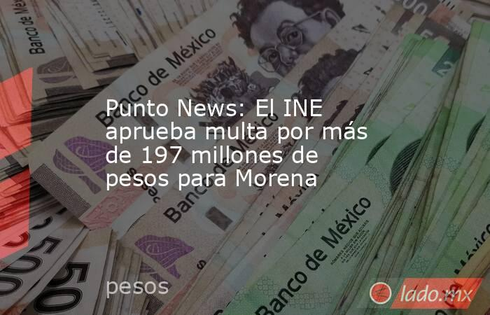 Punto News: El INE aprueba multa por más de 197 millones de pesos para Morena. Noticias en tiempo real