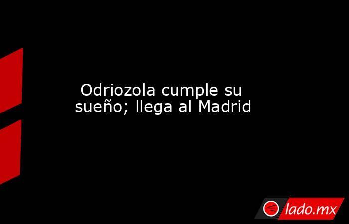 Odriozola cumple su sueño; llega al Madrid. Noticias en tiempo real