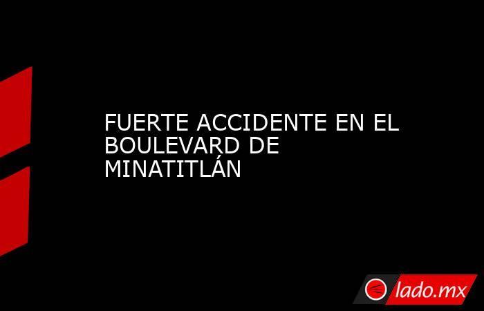FUERTE ACCIDENTE EN EL BOULEVARD DE MINATITLÁN. Noticias en tiempo real