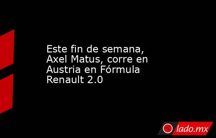 Este fin de semana, Axel Matus, corre en Austria en Fórmula Renault 2.0. Noticias en tiempo real