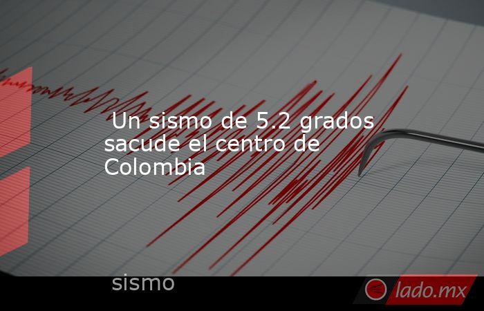 Un sismo de 5.2 grados sacude el centro de Colombia. Noticias en tiempo real