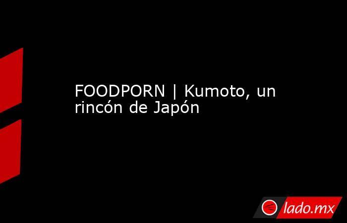 FOODPORN | Kumoto, un rincón de Japón. Noticias en tiempo real