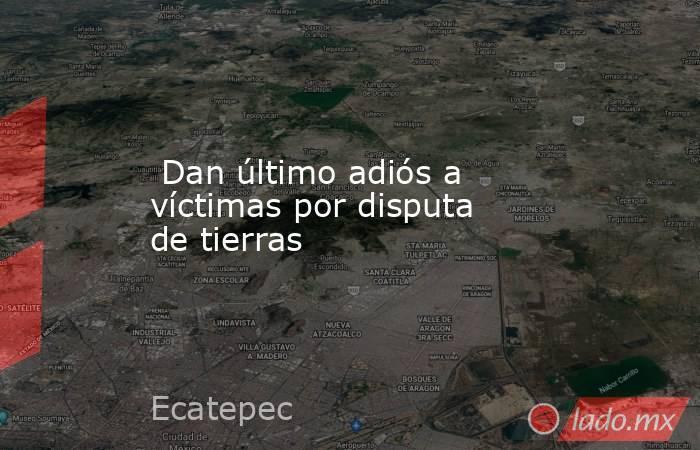 Dan último adiós a víctimas por disputa de tierras. Noticias en tiempo real