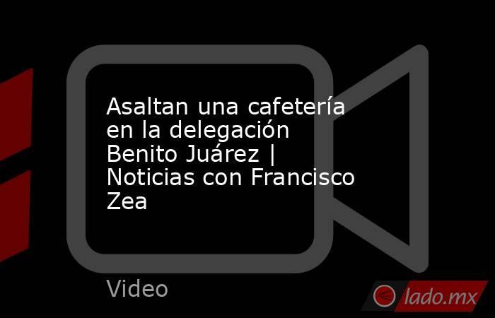 Asaltan una cafetería en la delegación Benito Juárez | Noticias con Francisco Zea. Noticias en tiempo real