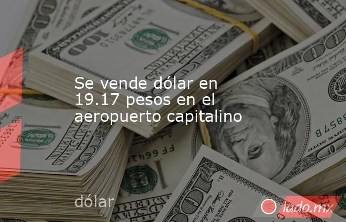 Se vende dólar en 19.17 pesos en el aeropuerto capitalino. Noticias en tiempo real