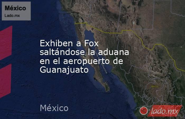 Exhiben a Fox saltándose la aduana en el aeropuerto de Guanajuato. Noticias en tiempo real