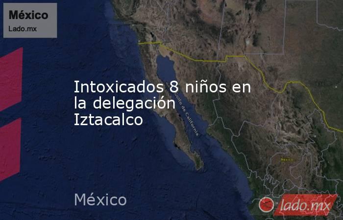 Intoxicados 8 niños en la delegación Iztacalco. Noticias en tiempo real