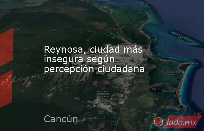 Reynosa, ciudad más insegura según percepción ciudadana. Noticias en tiempo real