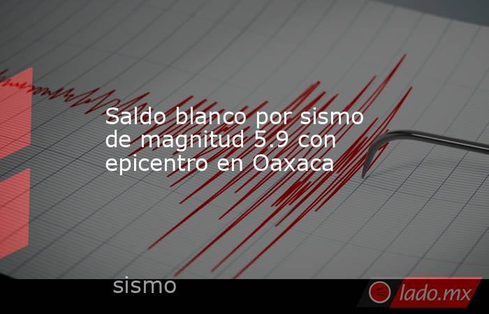 Saldo blanco por sismo de magnitud 5.9 con epicentro en Oaxaca. Noticias en tiempo real