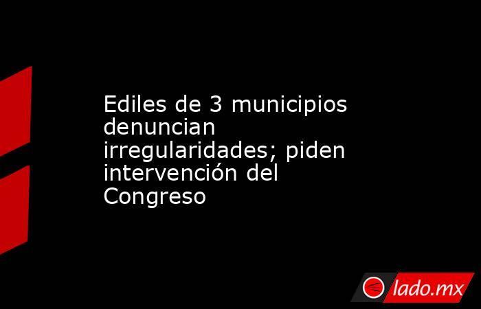 Ediles de 3 municipios denuncian irregularidades; piden intervención del Congreso. Noticias en tiempo real