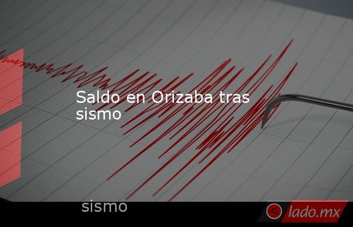 Saldo en Orizaba tras sismo. Noticias en tiempo real