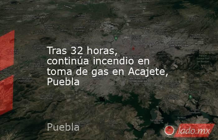 Tras 32 horas, continúa incendio en toma de gas en Acajete, Puebla. Noticias en tiempo real