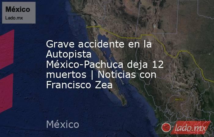 Grave accidente en la Autopista México-Pachuca deja 12 muertos | Noticias con Francisco Zea. Noticias en tiempo real