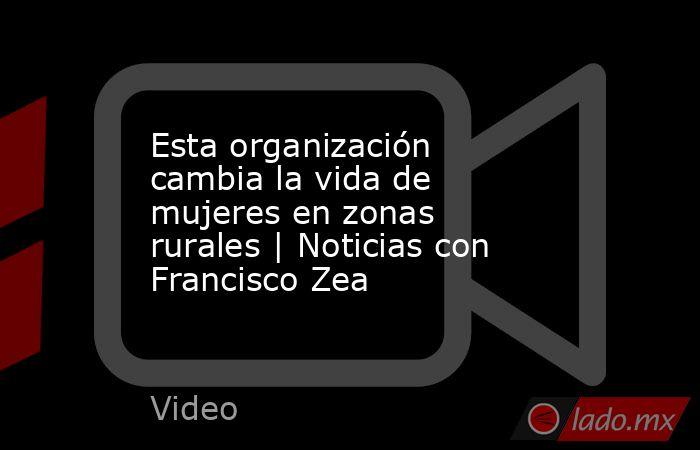 Esta organización cambia la vida de mujeres en zonas rurales | Noticias con Francisco Zea. Noticias en tiempo real