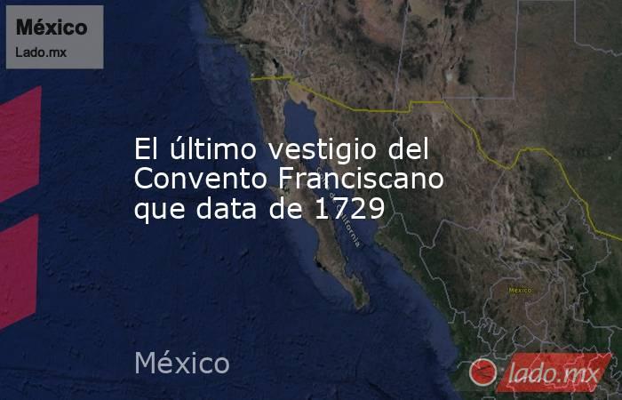 El último vestigio del Convento Franciscano que data de 1729. Noticias en tiempo real