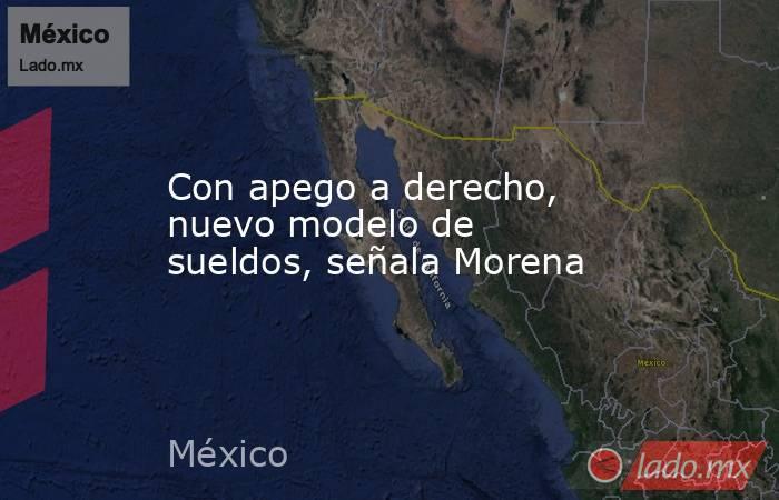Con apego a derecho, nuevo modelo de sueldos, señala Morena. Noticias en tiempo real