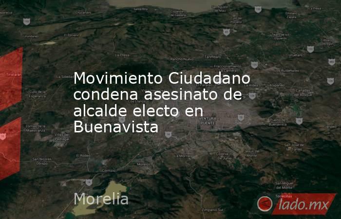Movimiento Ciudadano condena asesinato de alcalde electo en Buenavista. Noticias en tiempo real