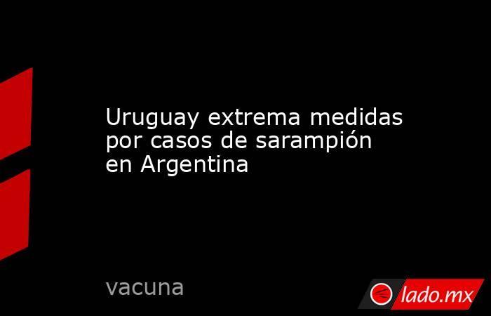 Uruguay extrema medidas por casos de sarampión en Argentina. Noticias en tiempo real