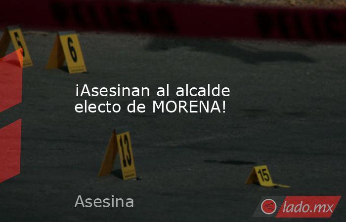 ¡Asesinan al alcalde electo de MORENA!. Noticias en tiempo real