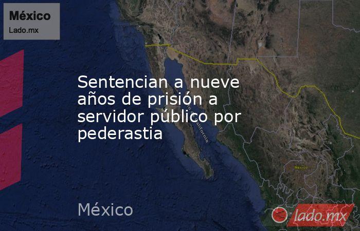 Sentencian a nueve años de prisión a servidor público por pederastia. Noticias en tiempo real