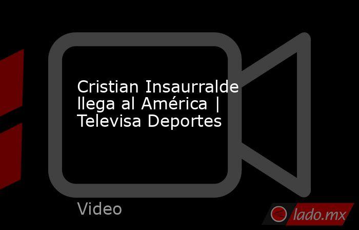 Cristian Insaurralde llega al América   Televisa Deportes. Noticias en tiempo real