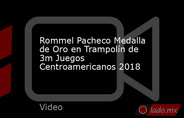 Rommel Pacheco Medalla de Oro en Trampolín de 3m Juegos Centroamericanos 2018. Noticias en tiempo real