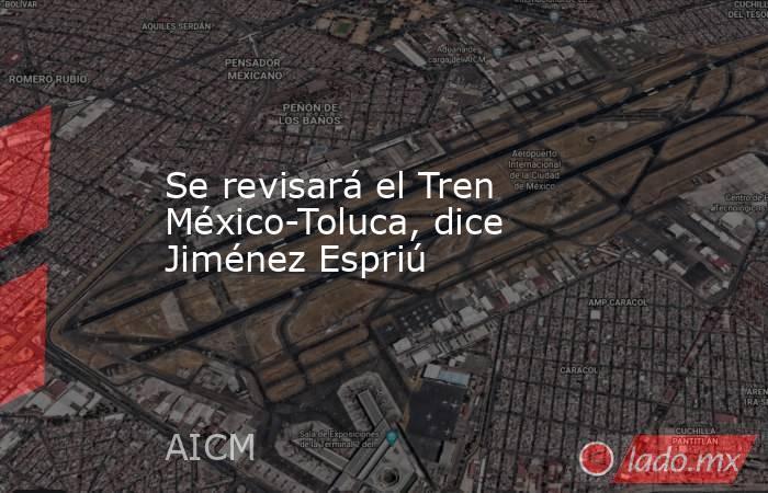 Se revisará el Tren México-Toluca, dice Jiménez Espriú. Noticias en tiempo real