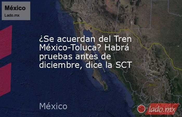 ¿Se acuerdan del Tren México-Toluca? Habrá pruebas antes de diciembre, dice la SCT. Noticias en tiempo real