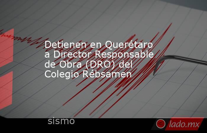 Detienen en Querétaro a Director Responsable de Obra (DRO) del Colegio Rébsamen. Noticias en tiempo real