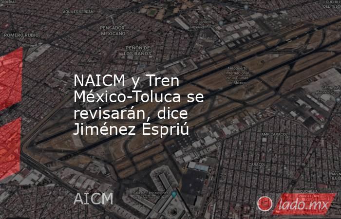 NAICM y Tren México-Toluca se revisarán, dice Jiménez Espriú. Noticias en tiempo real